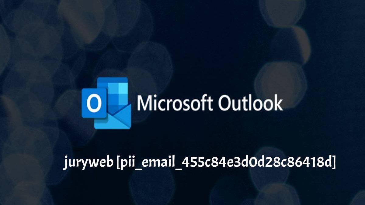 Fix juryweb [pii_email_455c84e3d0d28c86418d] Error Code in Outlook?