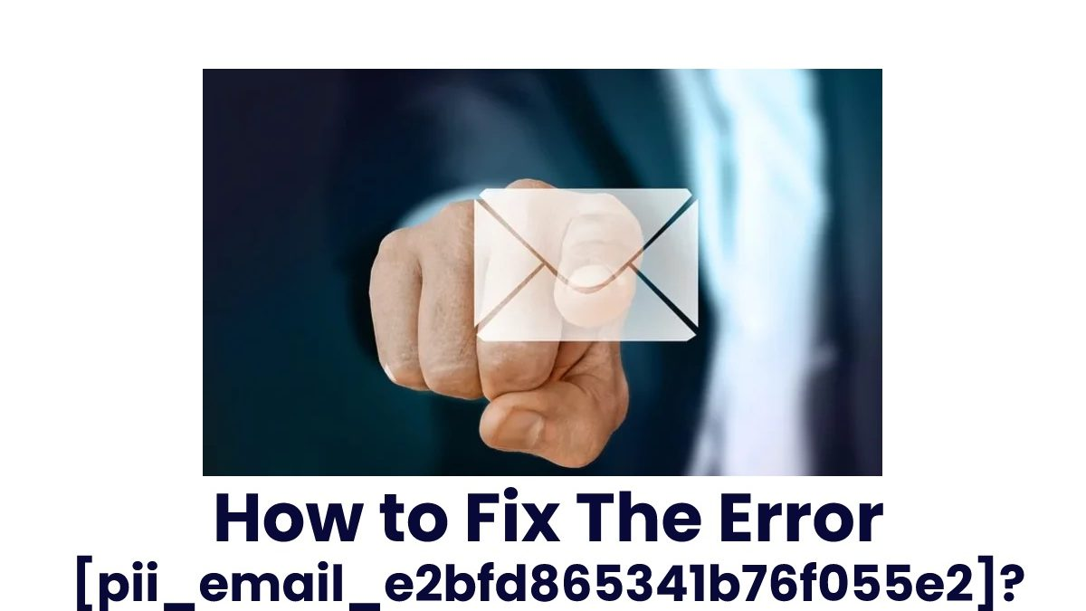 How to Fix The Error [pii_email_e2bfd865341b76f055e2]?