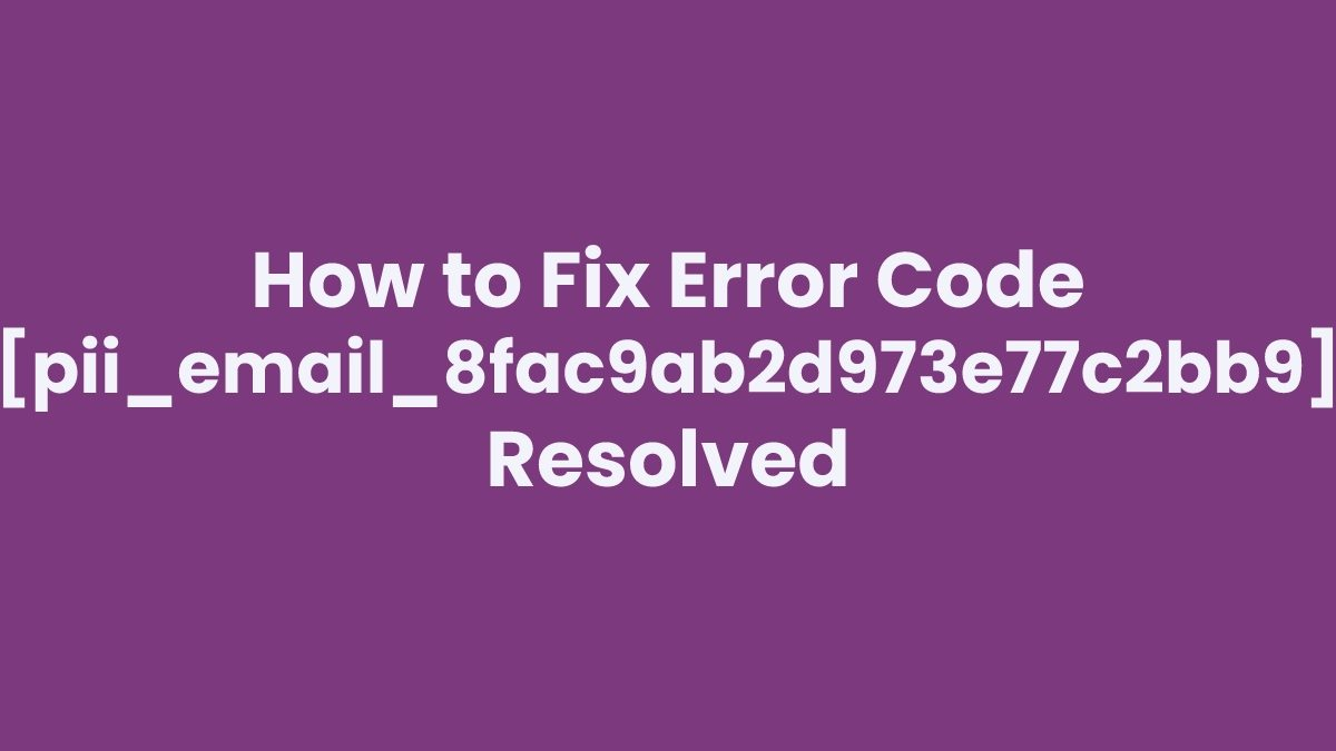 How to Fix Error Code [pii_email_8fac9ab2d973e77c2bb9] Resolved